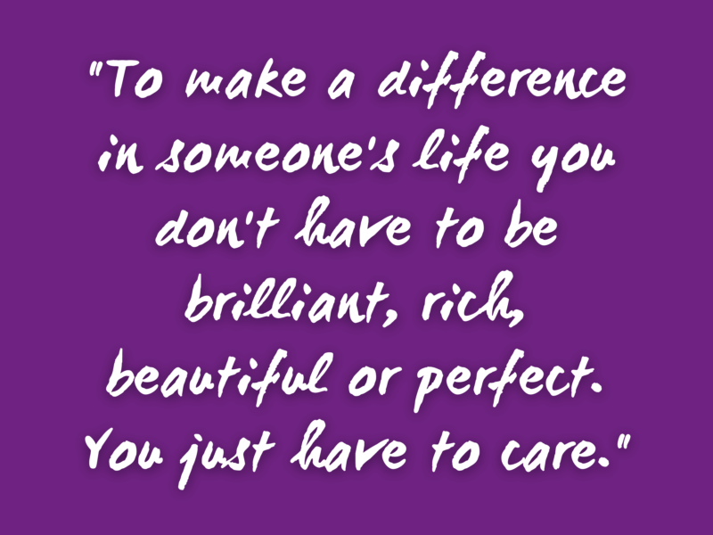 To make a difference in someones life you dont have to be brilliant rich beautiful or perfect You just have to care